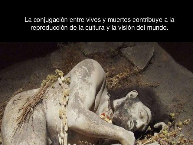 La conjugación entre vivos y muertos contribuye a la reproducción de la cultura y la visión del mundo.