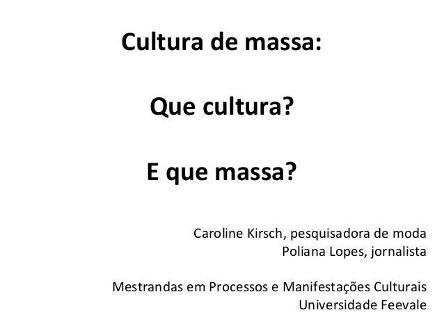 Cultura de massa: Que cultura? E que massa? Caroline Kirsch, pesquisadora de moda Poliana Lopes, jornalista Mestrandas em ...