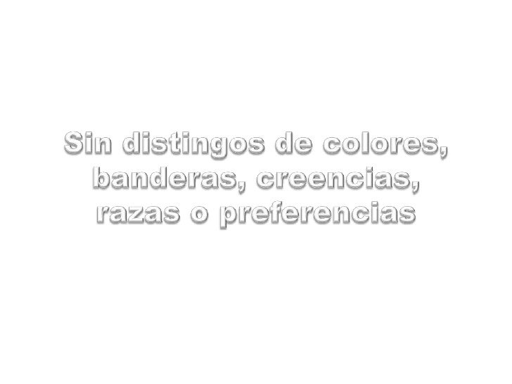 Sin distingos de colores,banderas, creencias,razas o preferencias<br />