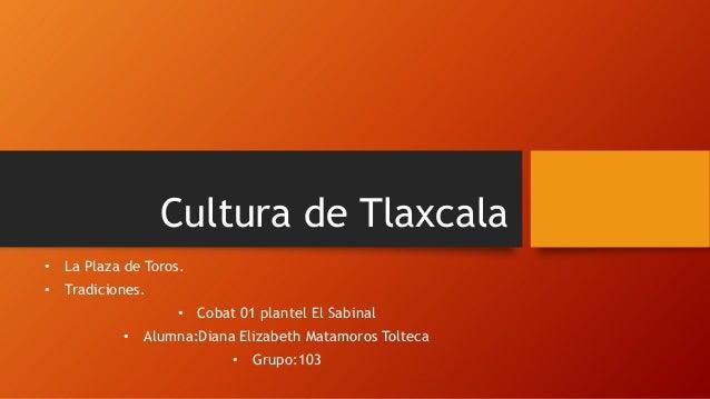 Cultura de Tlaxcala • La Plaza de Toros. • Tradiciones.  • Cobat 01 plantel El Sabinal • Alumna:Diana Elizabeth Matamoros ...