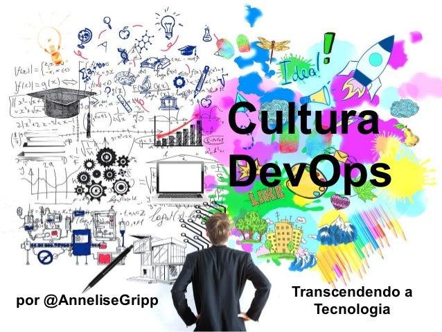 Cultura DevOps por @AnneliseGripp Transcendendo a Tecnologia