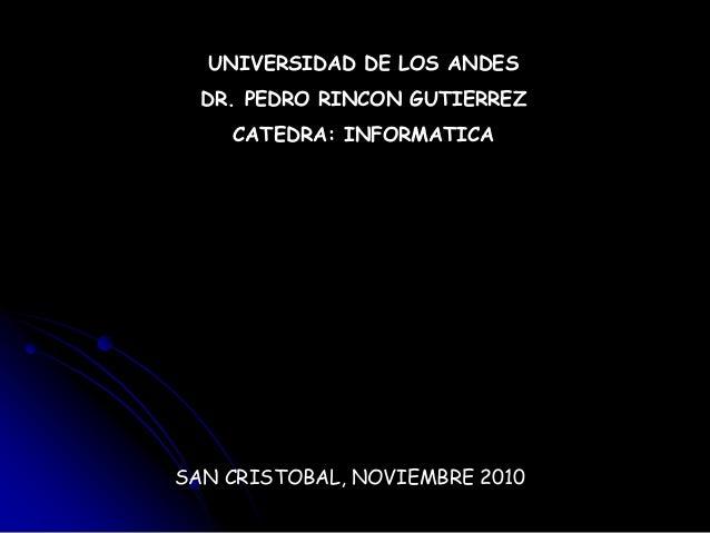 UNIVERSIDAD DE LOS ANDES DR. PEDRO RINCON GUTIERREZ CATEDRA: INFORMATICA SAN CRISTOBAL, NOVIEMBRE 2010
