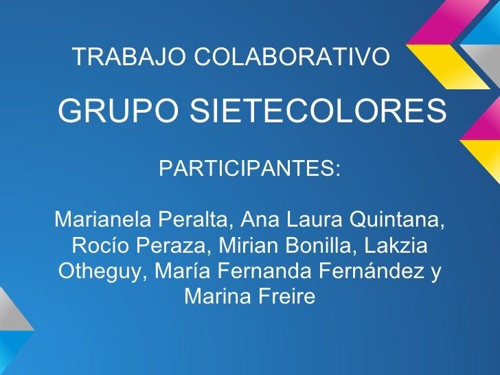 TRABAJO COLABORATIVOGRUPO SIETECOLORES          PARTICIPANTES:Marianela Peralta, Ana Laura Quintana, Rocío Peraza, Mirian ...