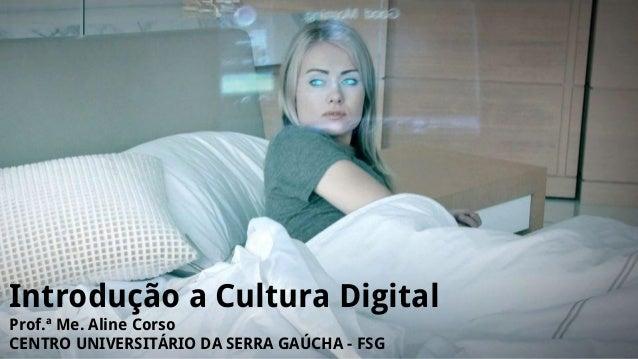 Introdução a Cultura Digital Prof.ª Me. Aline Corso CENTRO UNIVERSITÁRIO DA SERRA GAÚCHA - FSG