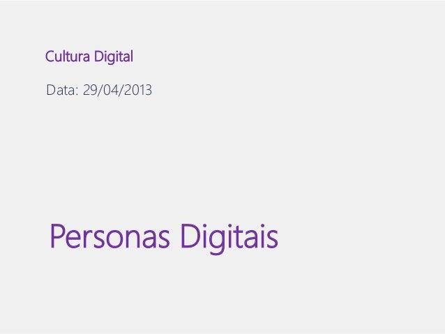 Cultura Digital  Data: 29/04/2013  Personas Digitais