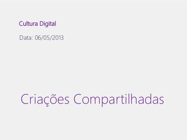 Cultura Digital  Data: 06/05/2013  Criações Compartilhadas