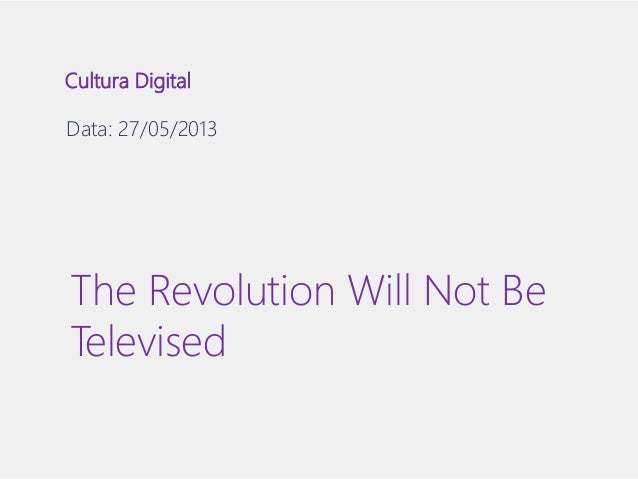 Cultura Digital  Data: 27/05/2013  The Revolution Will Not Be  Televised