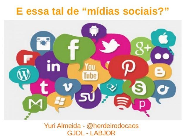 """E essa tal de """"mídias sociais?"""" Yuri Almeida - @herdeirodocaos GJOL - LABJOR"""
