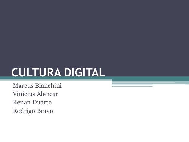 CULTURA DIGITAL Marcus Bianchini Vinícius Alencar Renan Duarte Rodrigo Bravo