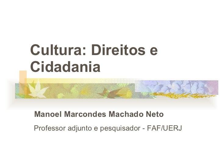 Cultura: Direitos e Cidadania  Manoel Marcondes Machado Neto Professor adjunto e pesquisador - FAF/UERJ