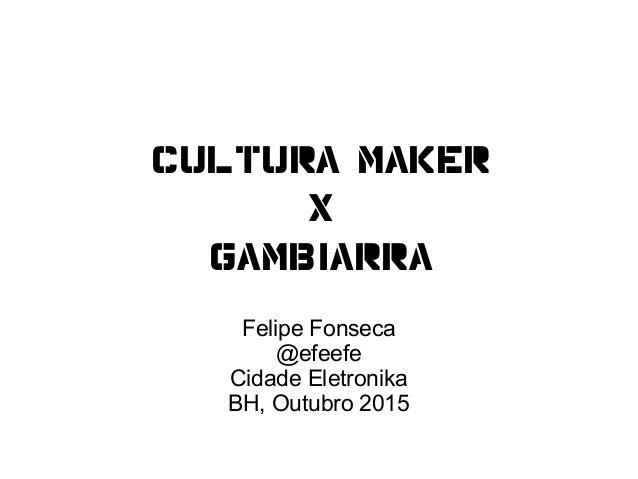Cultura MAKER X gambiarra Felipe Fonseca @efeefe Cidade Eletronika BH, Outubro 2015