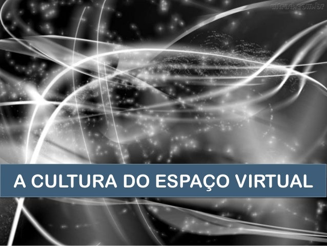 A CULTURA DO ESPAÇO VIRTUAL