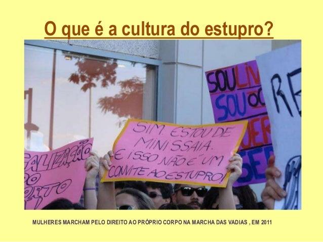 O que é a cultura do estupro? MULHERES MARCHAM PELO DIREITO AO PRÓPRIO CORPO NA MARCHA DAS VADIAS , EM 2011