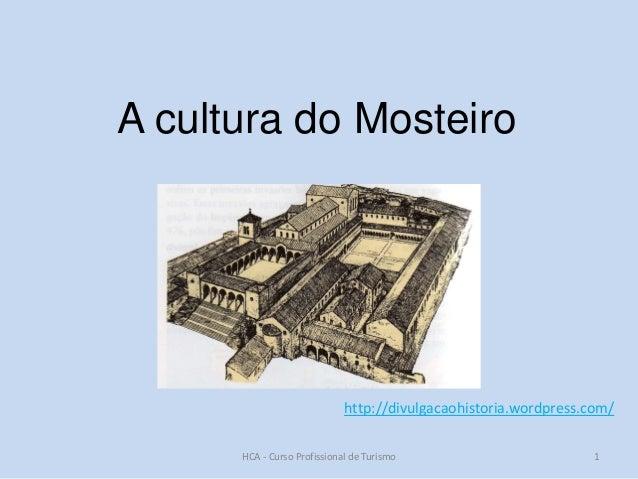 A cultura do Mosteiro  http://divulgacaohistoria.wordpress.com/ HCA - Curso Profissional de Turismo  1