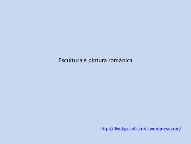 Escultura e pintura românica  http://divulgacaohistoria.wordpress.com/