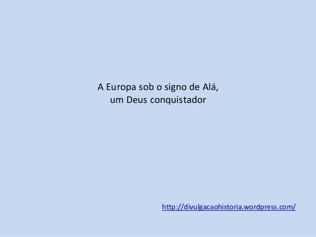 A Europa sob o signo de Alá, um Deus conquistador  http://divulgacaohistoria.wordpress.com/