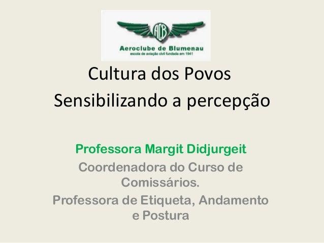 Cultura dos Povos Sensibilizando a percepção Professora Margit Didjurgeit Coordenadora do Curso de Comissários. Professora...