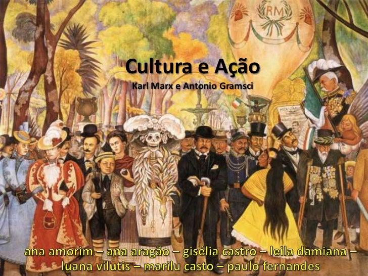Cultura e AçãoKarl Marx e Antonio Gramsci<br />ana amorim – ana aragão – gisélia castro – leila damiana – luana vilutis – ...