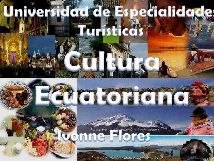 Universidad de Especialidades <br />Turísticas <br />Cultura <br />Ecuatoriana <br />Ivonne Flores <br />