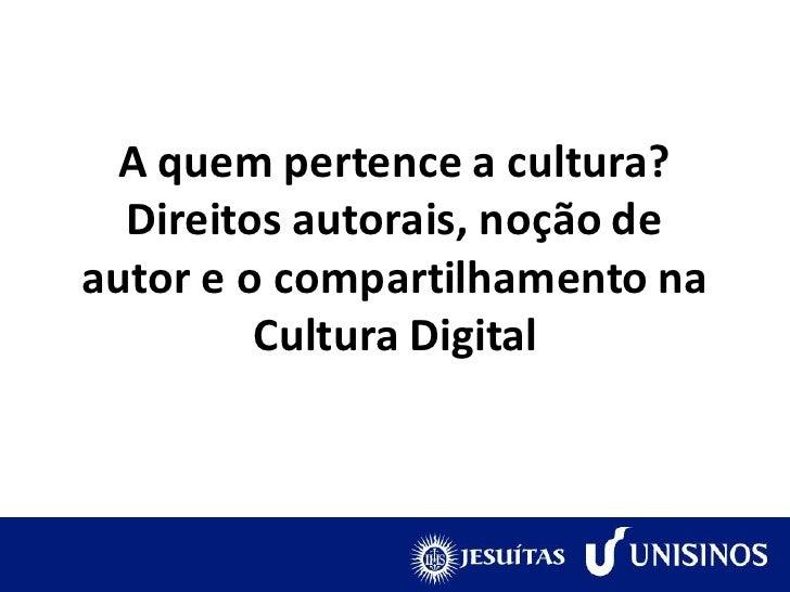 A quem pertence a cultura?  Direitos autorais, noção deautor e o compartilhamento na         Cultura Digital