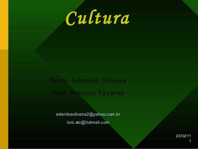 23/02/11 1 Cultura Profa. Edenilce Oliveira Prof. Antonio Tavares edenilceoliveira2@yahoo.com.br toni.atc@hotmail.com