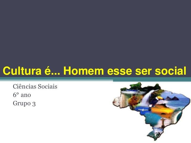 Cultura é... Homem esse ser social Ciências Sociais 6° ano Grupo 3