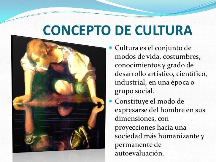 CONCEPTO DE CULTURA          Cultura es el conjunto de           modos de vida, costumbres,           conocimientos y gra...
