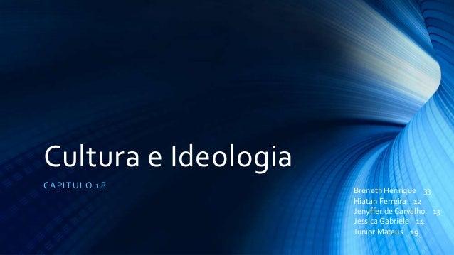 Cultura e Ideologia CAPITULO 18 Breneth Henrique 33 Hiatan Ferreira 12 Jenyffer de Carvalho 13 JessicaGabriele 14 Junior M...