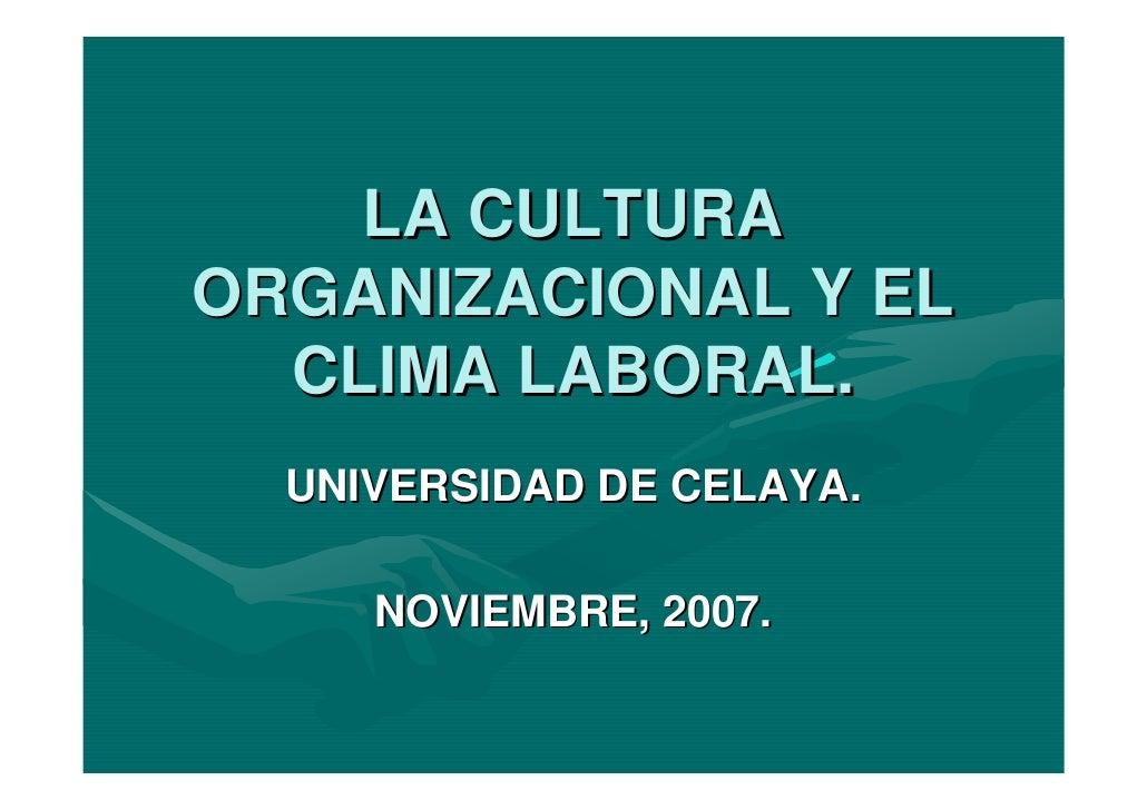 LA CULTURA ORGANIZACIONAL Y EL   CLIMA LABORAL.   UNIVERSIDAD DE CELAYA.       NOVIEMBRE, 2007.