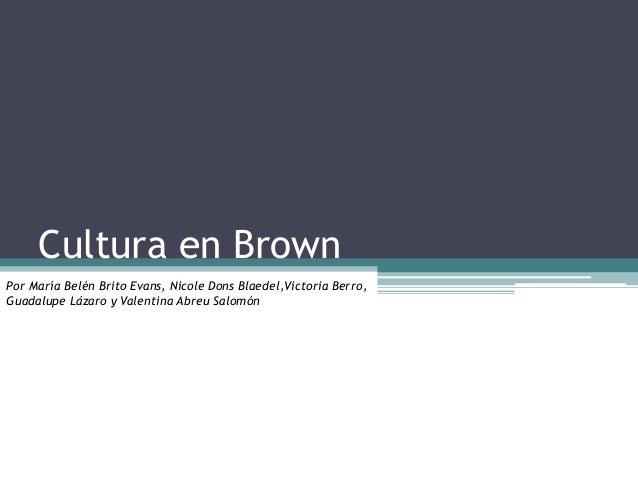 Cultura en Brown Por María Belén Brito Evans, Nicole Dons Blaedel,Victoria Berro, Guadalupe Lázaro y Valentina Abreu Salom...