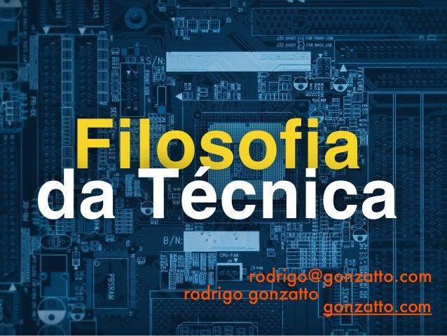 Rodrigo Freese Gonzatto  www.gonzatto.com  Uso e desenvolvimento tecnológico:  viés crítico a partir da  Filosofia da Tecn...