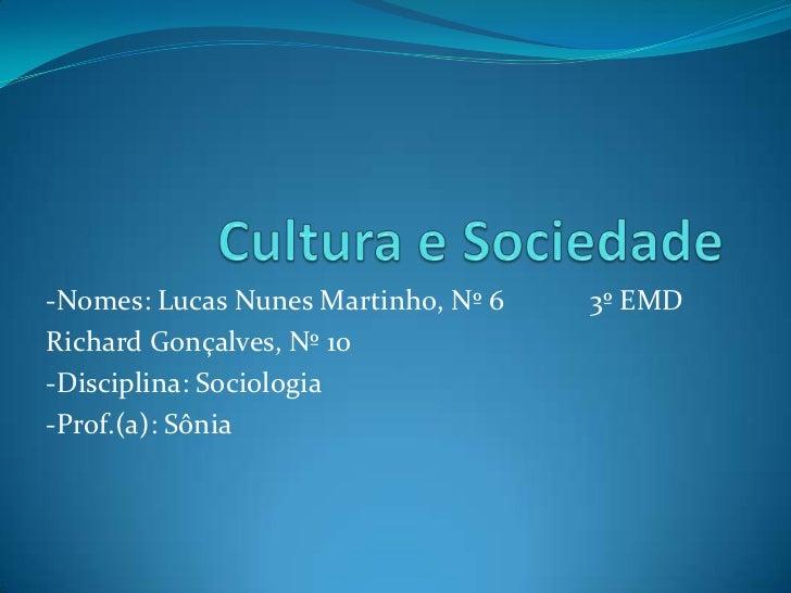 Cultura e Sociedade<br />-Nomes: Lucas Nunes Martinho, Nº 6            3º EMD<br />Richard Gonçalves, Nº 10<br />-Discipli...