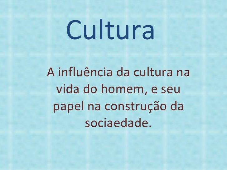 Cultura A influência da cultura na vida do homem, e seu papel na construção da sociaedade.