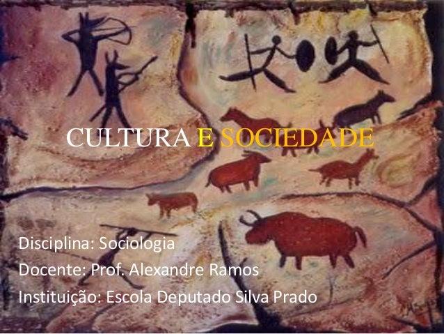 CULTURA E SOCIEDADE Disciplina: Sociologia Docente: Prof. Alexandre Ramos Instituição: Escola Deputado Silva Prado