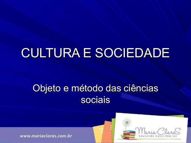 CULTURA E SOCIEDADECULTURA E SOCIEDADE Objeto e método das ciênciasObjeto e método das ciências sociaissociais