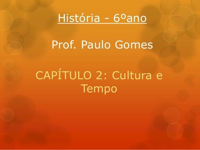 História - 6ºano Prof. Paulo Gomes CAPÍTULO 2: Cultura e Tempo