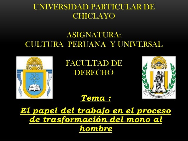 UNIVERSIDAD PARTICULAR DE CHICLAYO ASIGNATURA: CULTURA PERUANA Y UNIVERSAL FACULTAD DE DERECHO Tema : El papel del trabajo...