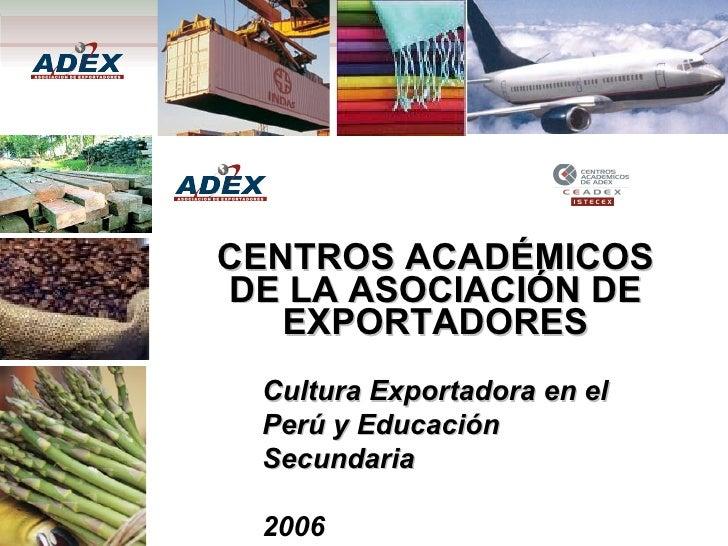 CENTROS ACADÉMICOS DE LA ASOCIACIÓN DE EXPORTADORES Cultura Exportadora en el Perú y Educación Secundaria 2006