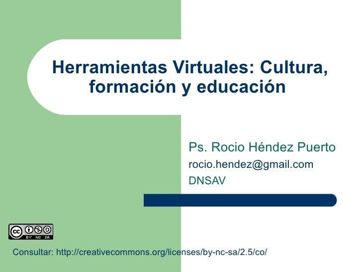 Herramientas Virtuales: Cultura, formación y educación  Ps. Rocio Héndez Puerto [email_address] DNSAV Consultar: http://cr...