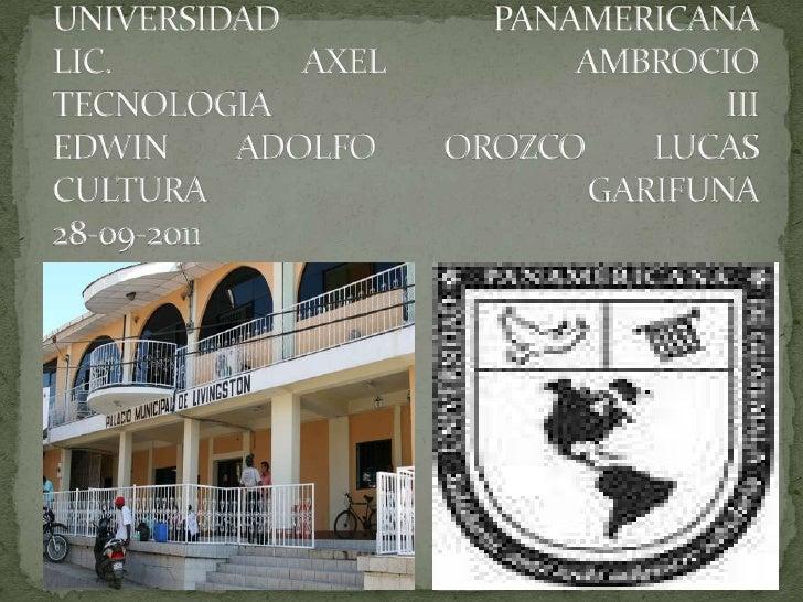 UNIVERSIDAD PANAMERICANALIC. AXEL AMBROCIOTECNOLOGIA IIIEDWIN ADOLFO OROZCO LUCASCULTURA GARIFUNA28-09-2011<br />