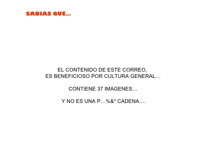 SABIAS QUE…        EL CONTENIDO DE ESTE CORREO,    ES BENEFICIOSO POR CULTURA GENERAL…           CONTIENE 37 IMAGENES…    ...