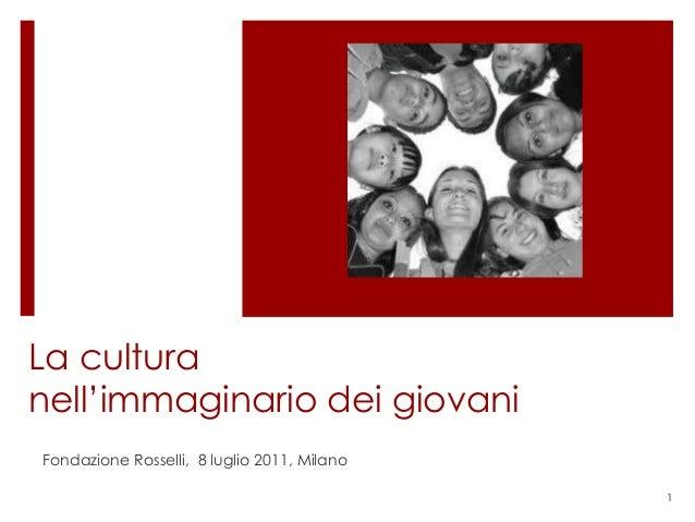 La culturanell'immaginario dei giovaniFondazione Rosselli, 8 luglio 2011, Milano                                          ...