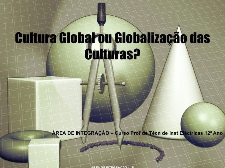 Cultura Global ou Globalização das Culturas? ÁREA DE INTEGRAÇÃO – Curso Prof de Técn de Inst Eléctricas 12º Ano ÁREA DE IN...