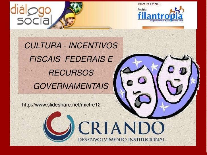 CULTURA - INCENTIVOS  FISCAIS FEDERAIS E           RECURSOS    GOVERNAMENTAIShttp://www.slideshare.net/micfre12