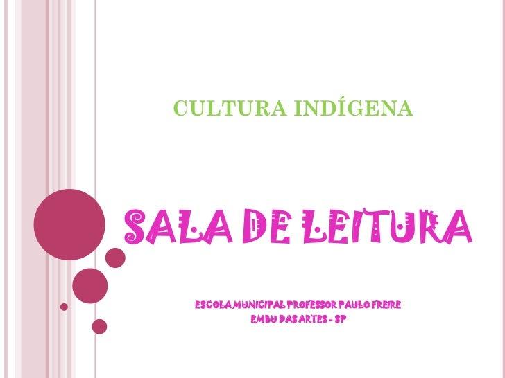 CULTURA INDÍGENASALA DE LEITURA   ESCOLA MUNICIPAL PROFESSOR PAULO FREIRE             EMBU DAS ARTES - SP