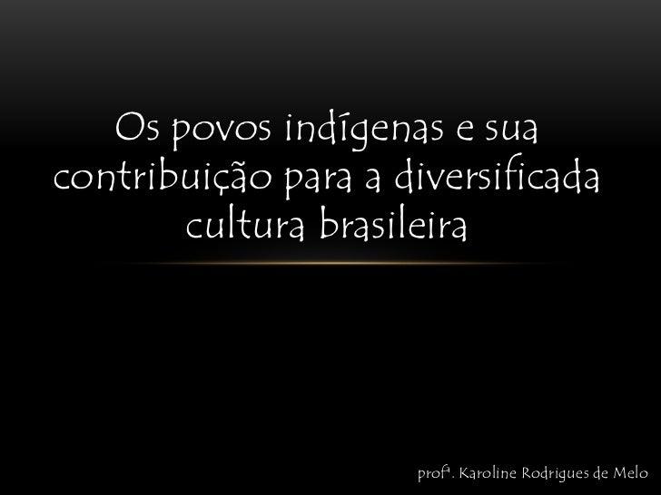 Os povos indígenas e sua contribuição para a diversificada cultura brasileira<br />profª. Karoline Rodrigues de Melo<br />