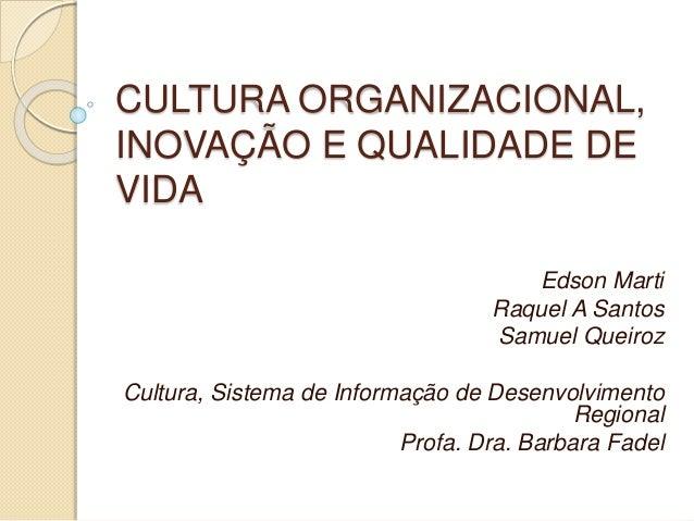 CULTURA ORGANIZACIONAL, INOVAÇÃO E QUALIDADE DE VIDA Edson Marti Raquel A Santos Samuel Queiroz Cultura, Sistema de Inform...