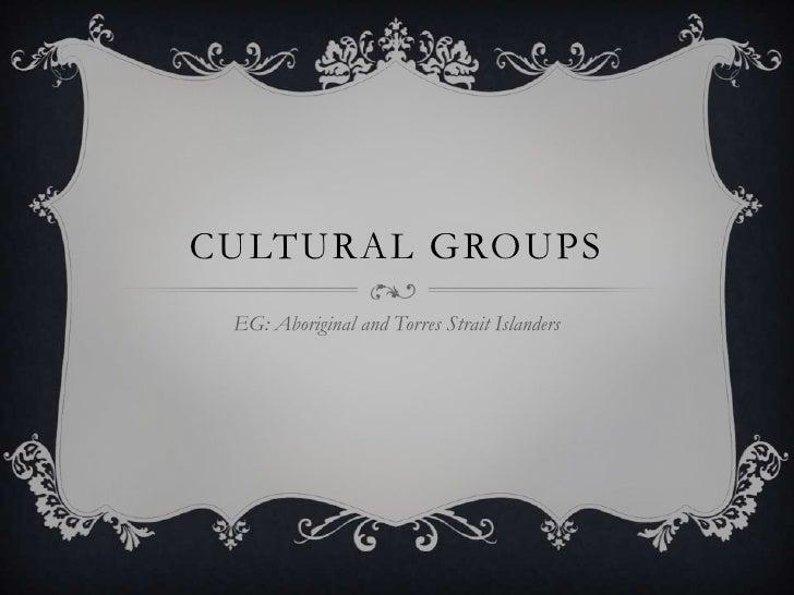 Cultural groups<br />EG: Aboriginal and Torres Strait Islanders <br />