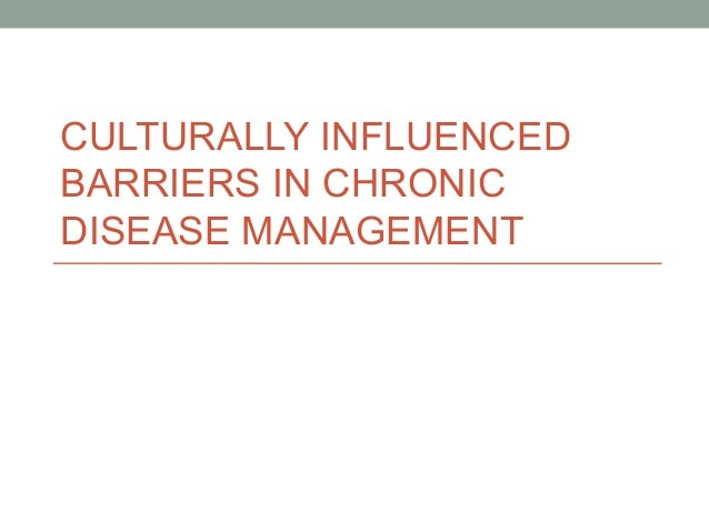 CULTURALLY INFLUENCED  BARRIERS IN CHRONIC  DISEASE MANAGEMENT