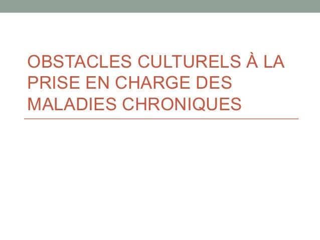 OBSTACLES CULTURELS À LA PRISE EN CHARGE DES MALADIES CHRONIQUES